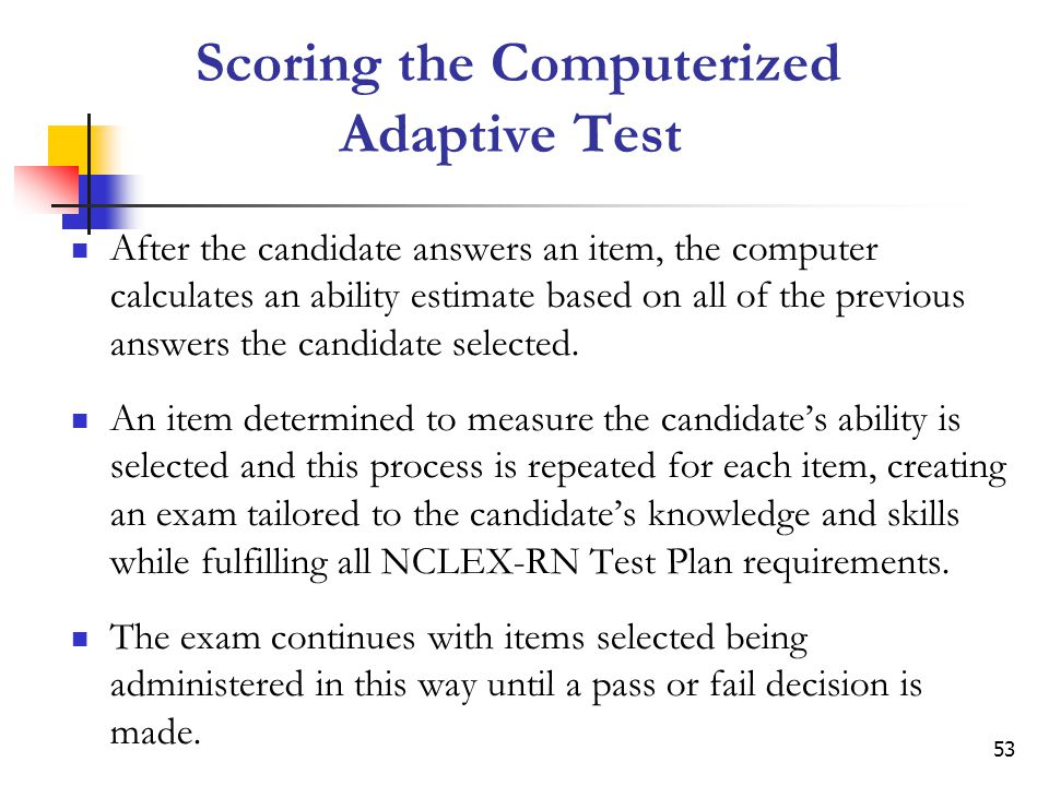53 Scoring the Computerized Adaptive Test After the candidate answers an item, the computer calculates an ability estimate based on all of the previous answers the candidate selected.