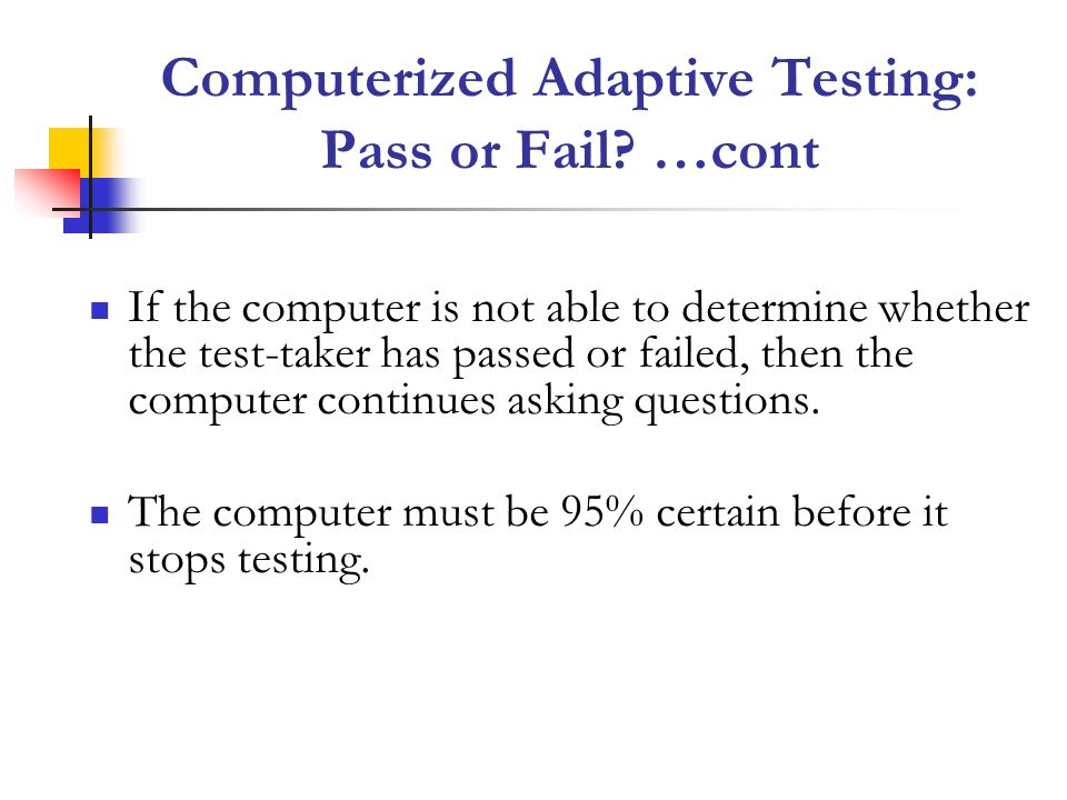 If the computer is not able to determine whether the test-taker has passed or failed, then the computer continues asking questions.