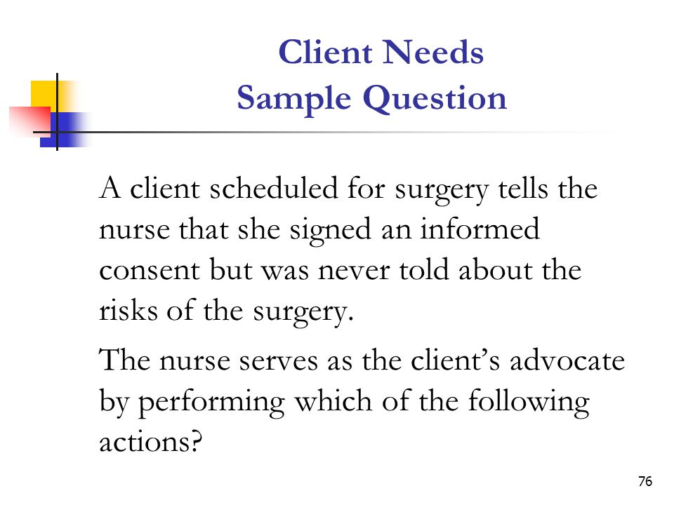 76 Client Needs Sample Question A client scheduled for surgery tells the nurse that she signed an informed consent but was never told about the risks of the surgery.