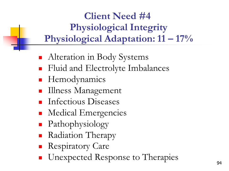 94 Client Need #4 Physiological Integrity Physiological Adaptation: 11 – 17% Alteration in Body Systems Fluid and Electrolyte Imbalances Hemodynamics Illness Management Infectious Diseases Medical Emergencies Pathophysiology Radiation Therapy Respiratory Care Unexpected Response to Therapies