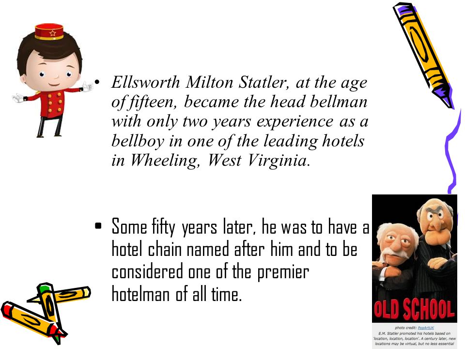 Ellsworth Milton Statler, at the age of fifteen, became the head bellman with only two years experience as a bellboy in one of the leading hotels in Wheeling, West Virginia.