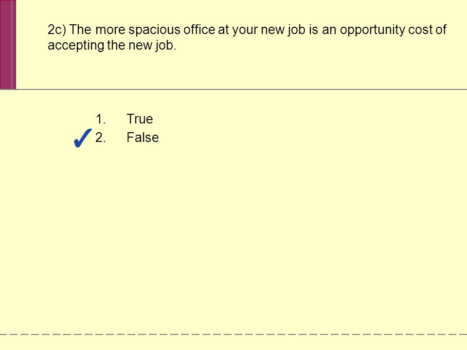 2c) The more spacious office at your new job is an opportunity cost of accepting the new job. 1.True 2.False