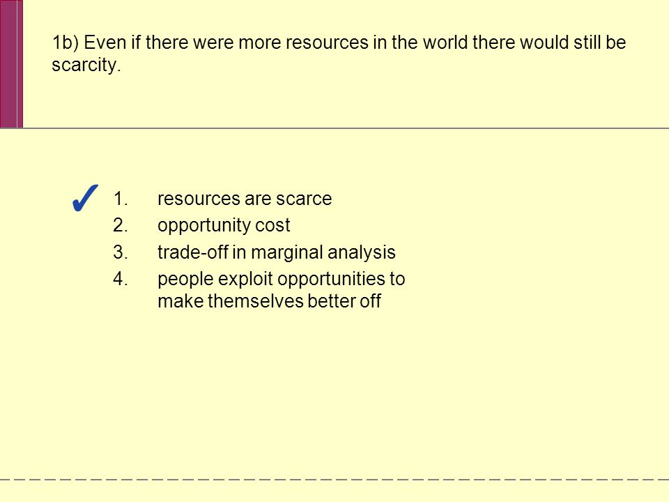 1b) Even if there were more resources in the world there would still be scarcity. 1.resources are scarce 2.opportunity cost 3.trade-off in marginal an