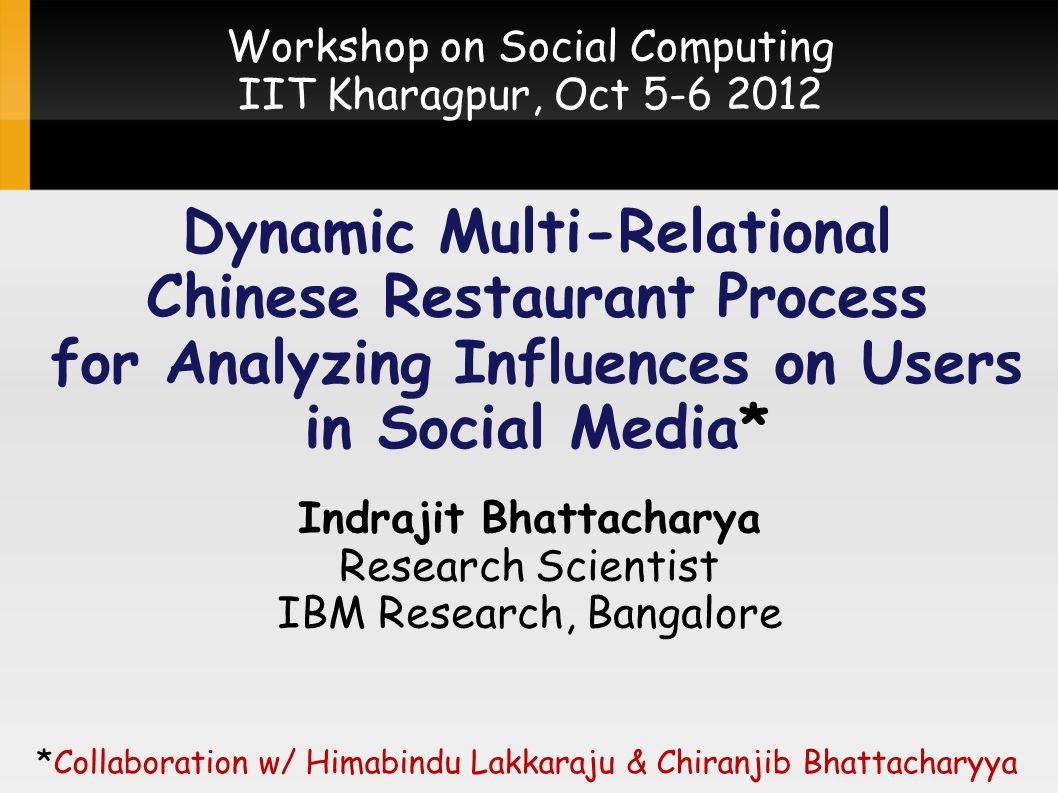 Dynamic Multi-Relational Chinese Restaurant Process for Analyzing Influences on Users in Social Media* Indrajit Bhattacharya Research Scientist IBM Research, Bangalore *Collaboration w/ Himabindu Lakkaraju & Chiranjib Bhattacharyya Workshop on Social Computing IIT Kharagpur, Oct 5-6 2012
