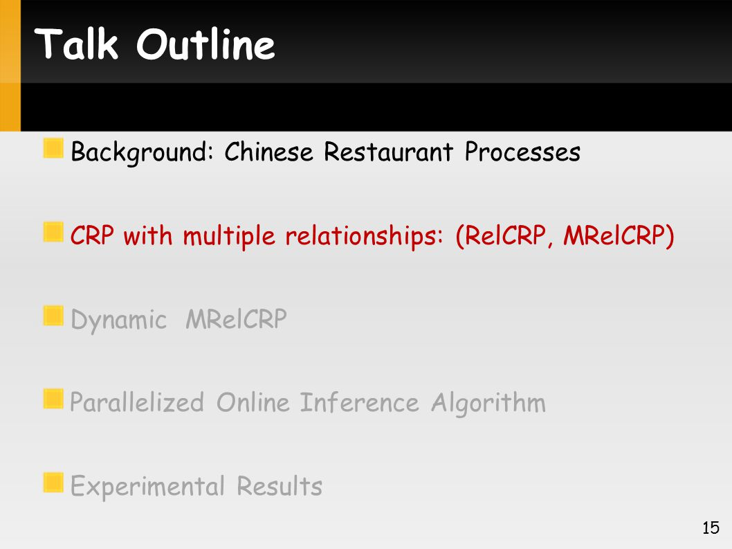Talk Outline Background: Chinese Restaurant Processes CRP with multiple relationships: (RelCRP, MRelCRP) Dynamic MRelCRP Parallelized Online Inference Algorithm Experimental Results 15