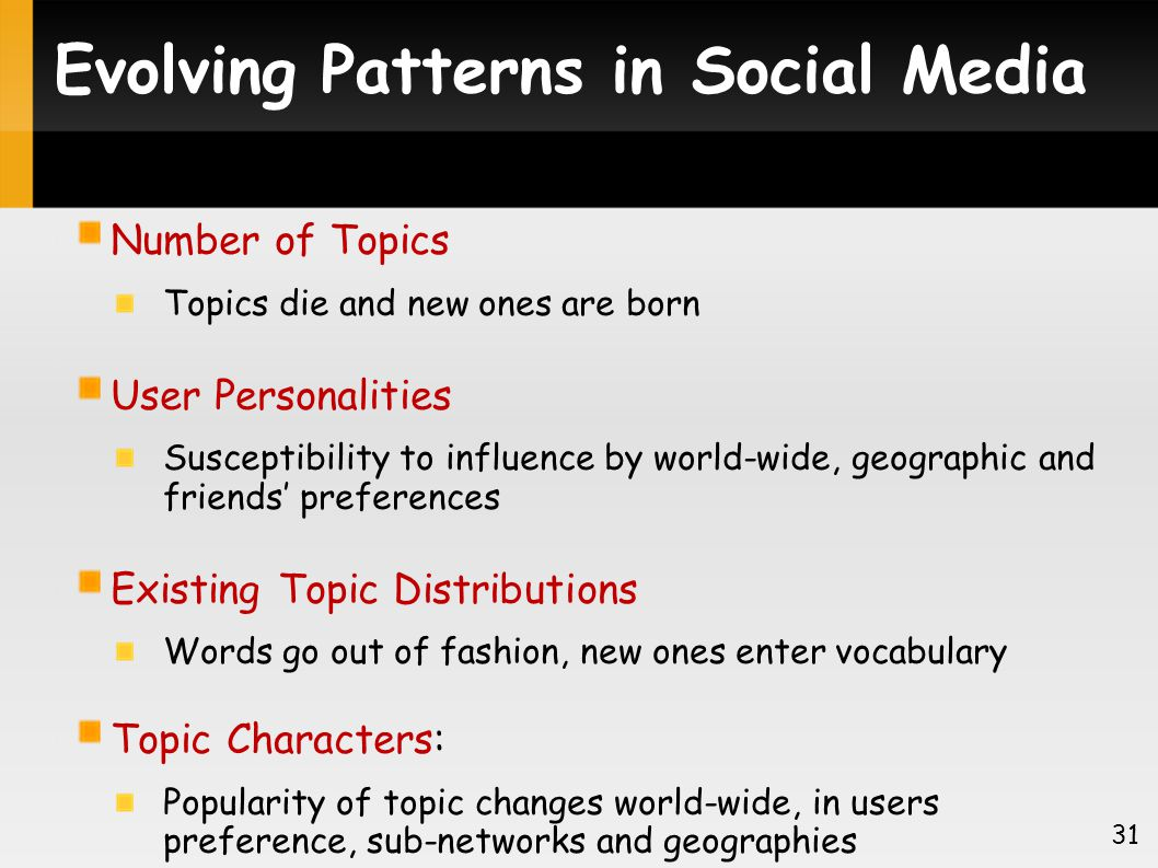 Evolving Patterns in Social Media Number of Topics Topics die and new ones are born User Personalities Susceptibility to influence by world-wide, geographic and friends preferences Existing Topic Distributions Words go out of fashion, new ones enter vocabulary Topic Characters: Popularity of topic changes world-wide, in users preference, sub-networks and geographies 31