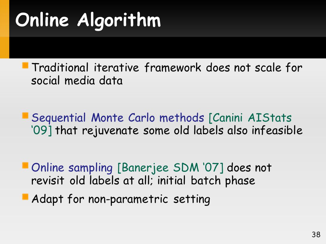 Online Algorithm Traditional iterative framework does not scale for social media data Sequential Monte Carlo methods [Canini AIStats 09] that rejuvenate some old labels also infeasible Online sampling [Banerjee SDM 07] does not revisit old labels at all; initial batch phase Adapt for non-parametric setting 38