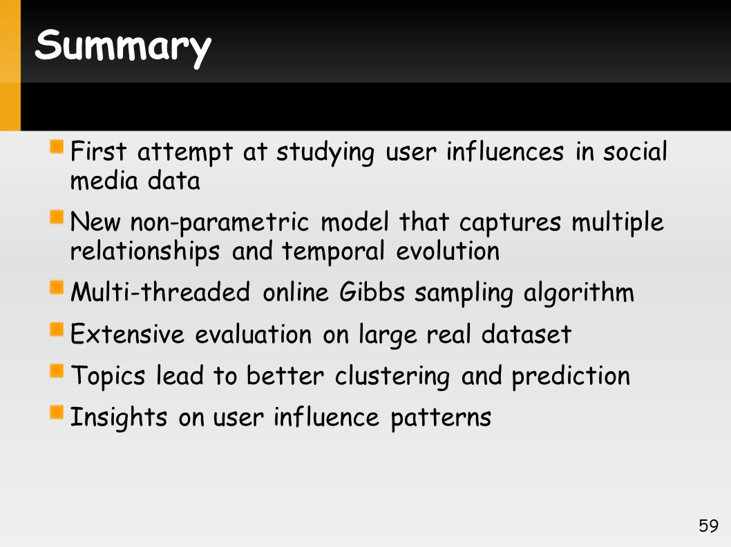 Summary First attempt at studying user influences in social media data New non-parametric model that captures multiple relationships and temporal evolution Multi-threaded online Gibbs sampling algorithm Extensive evaluation on large real dataset Topics lead to better clustering and prediction Insights on user influence patterns 59