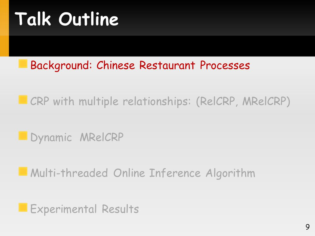 Talk Outline Background: Chinese Restaurant Processes CRP with multiple relationships: (RelCRP, MRelCRP) Dynamic MRelCRP Multi-threaded Online Inference Algorithm Experimental Results 30