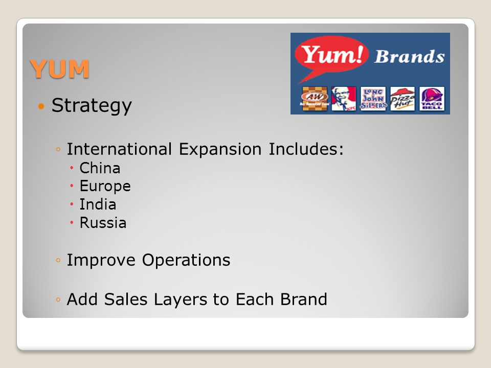 YUM Strategy International Expansion Includes: China Europe India Russia Improve Operations Add Sales Layers to Each Brand