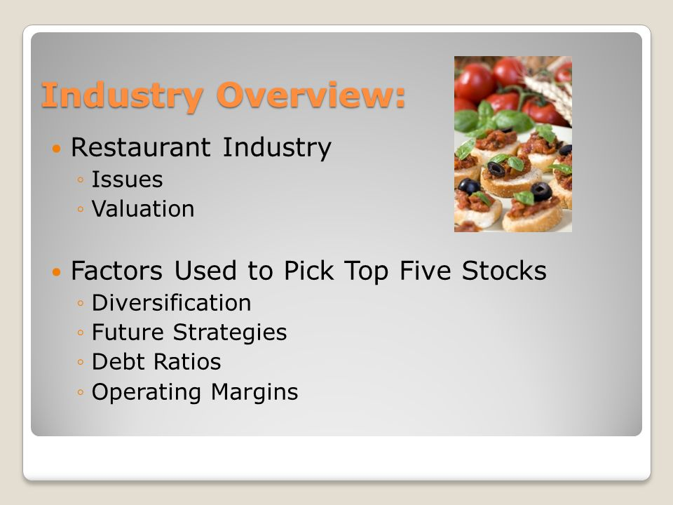 Industry Overview: Restaurant Industry Issues Valuation Factors Used to Pick Top Five Stocks Diversification Future Strategies Debt Ratios Operating Margins