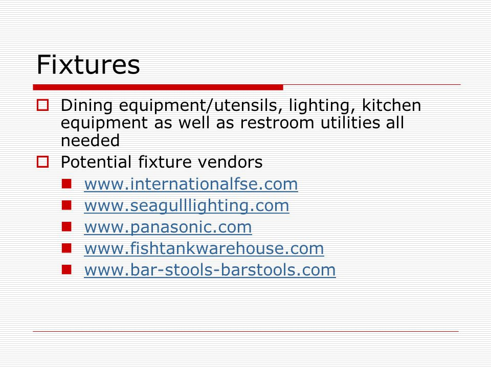 Fixtures Dining equipment/utensils, lighting, kitchen equipment as well as restroom utilities all needed Potential fixture vendors www.internationalfse.com www.seagulllighting.com www.panasonic.com www.fishtankwarehouse.com www.bar-stools-barstools.com