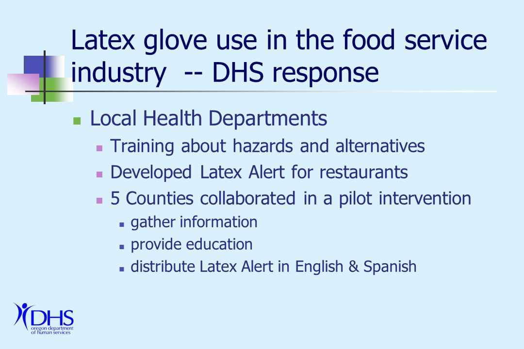 Latex glove use in the food service industry -- DHS response Local Health Departments Training about hazards and alternatives Developed Latex Alert for restaurants 5 Counties collaborated in a pilot intervention gather information provide education distribute Latex Alert in English & Spanish