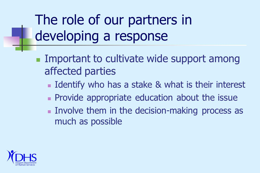 The role of our partners in developing a response Important to cultivate wide support among affected parties Identify who has a stake & what is their interest Provide appropriate education about the issue Involve them in the decision-making process as much as possible