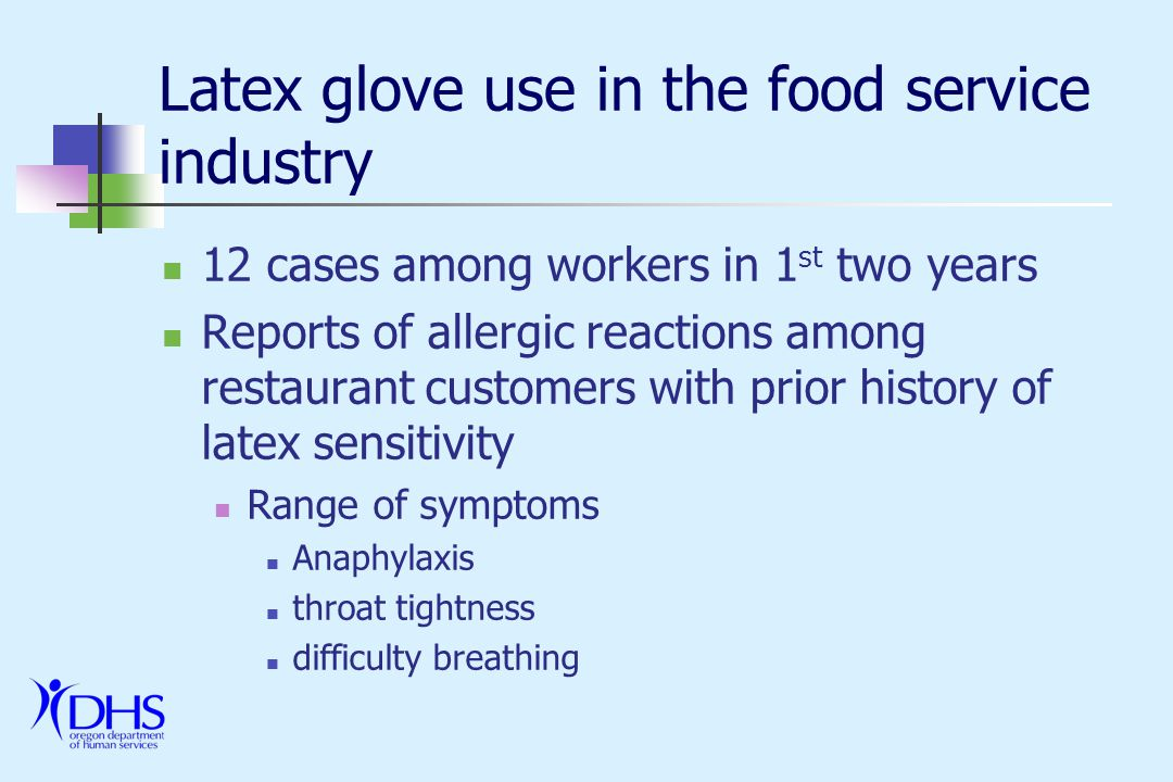 Latex glove use in the food service industry -- DHS response Confirm cases with WC Insurer Confirm use of latex gloves in restaurants Confirm cases among customers Identify partners with clear self interest Oregon Restaurant Association (ORA) United Food & Commercial Workers Union (UFCW) Local Health Departments Liberty Northwest Insurance