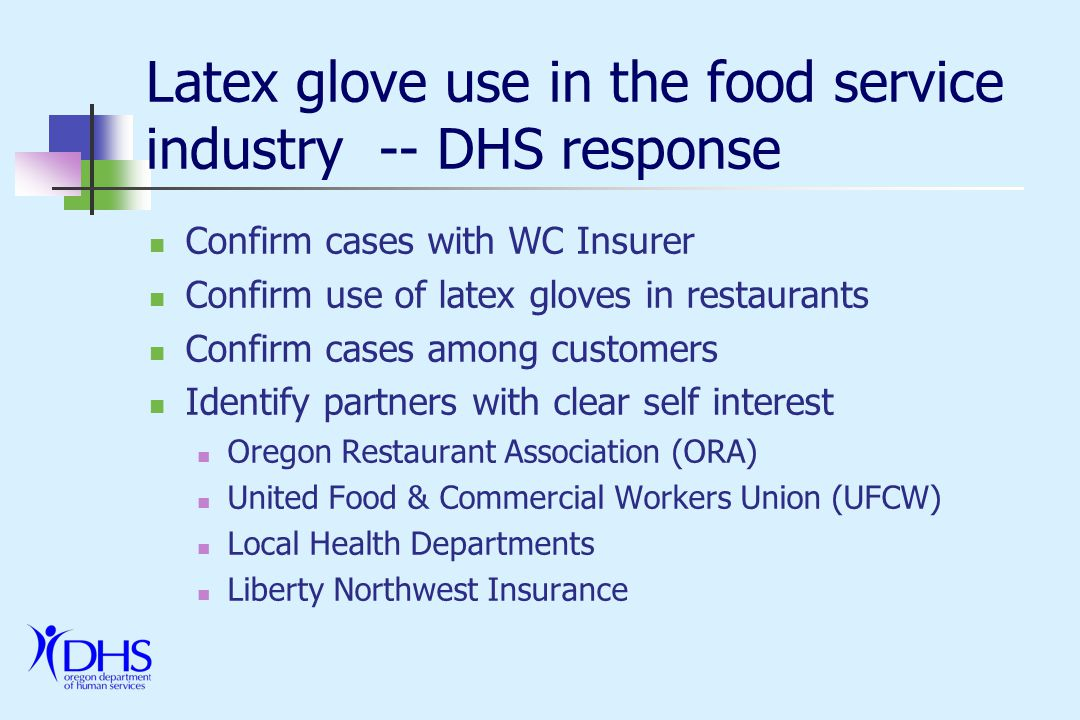 Latex glove use in the food service industry -- DHS response Liberty Northwest & ORA Meeting & agreement to collaborate Immediate changes among large restaurants and corporate chains Articles in ORA newsletter Goal of voluntary change (similar to health care industry) UFCW Meeting & agreement to collaborate Article in union newsletter