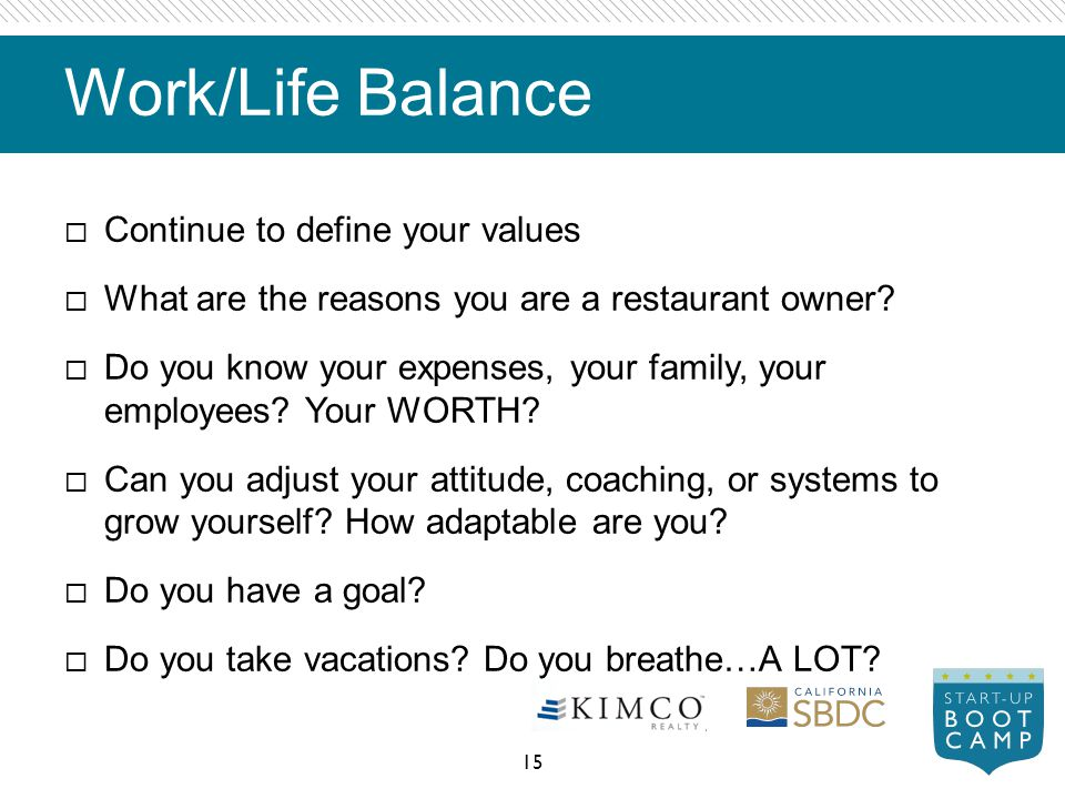 Work/Life Balance Continue to define your values What are the reasons you are a restaurant owner? Do you know your expenses, your family, your employe