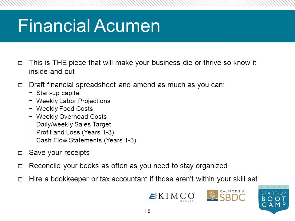 Financial Acumen This is THE piece that will make your business die or thrive so know it inside and out Draft financial spreadsheet and amend as much