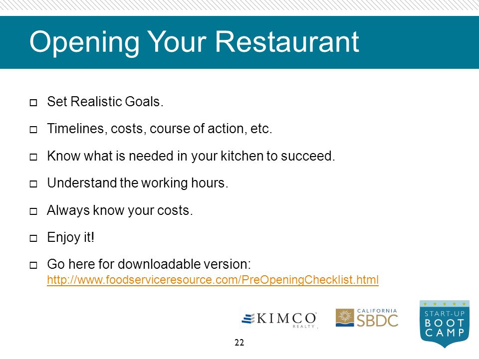 Opening Your Restaurant Set Realistic Goals. Timelines, costs, course of action, etc. Know what is needed in your kitchen to succeed. Understand the w