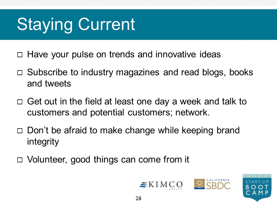 Staying Current Have your pulse on trends and innovative ideas Subscribe to industry magazines and read blogs, books and tweets Get out in the field a