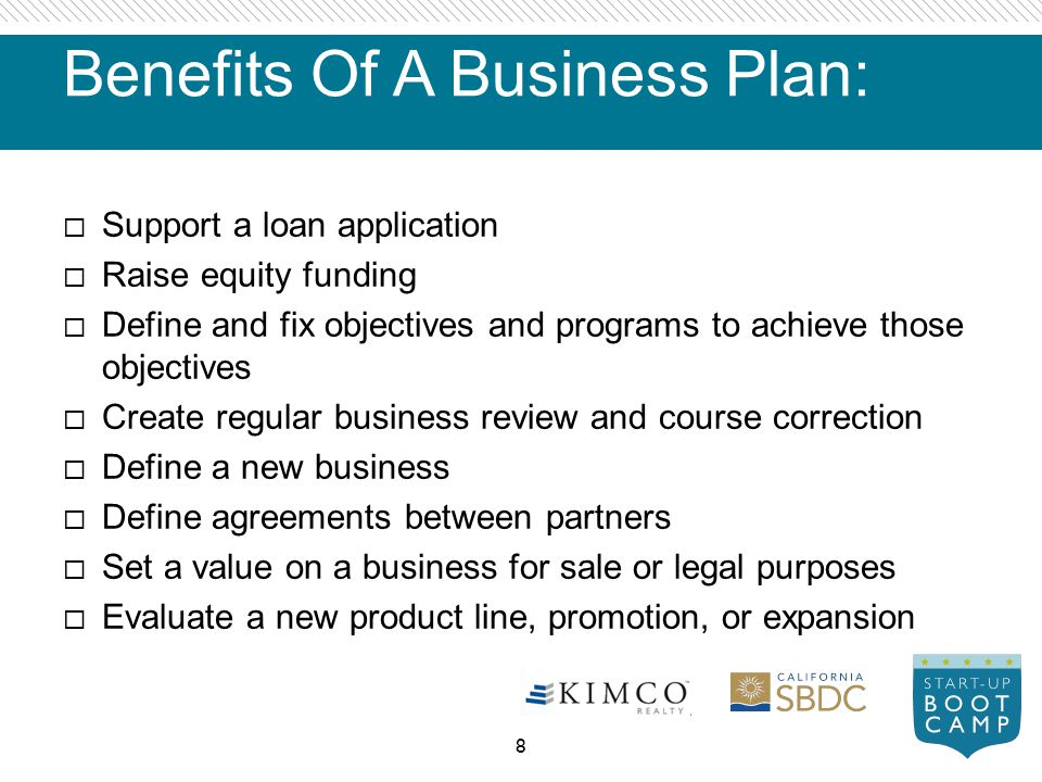 Benefits Of A Business Plan: Support a loan application Raise equity funding Define and fix objectives and programs to achieve those objectives Create