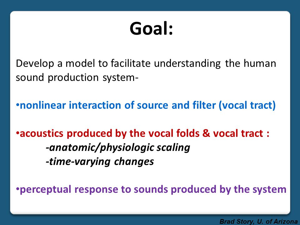 Goal: Develop a model to facilitate understanding the human sound production system- nonlinear interaction of source and filter (vocal tract) acoustics produced by the vocal folds & vocal tract : -anatomic/physiologic scaling -time-varying changes perceptual response to sounds produced by the system Brad Story, U.