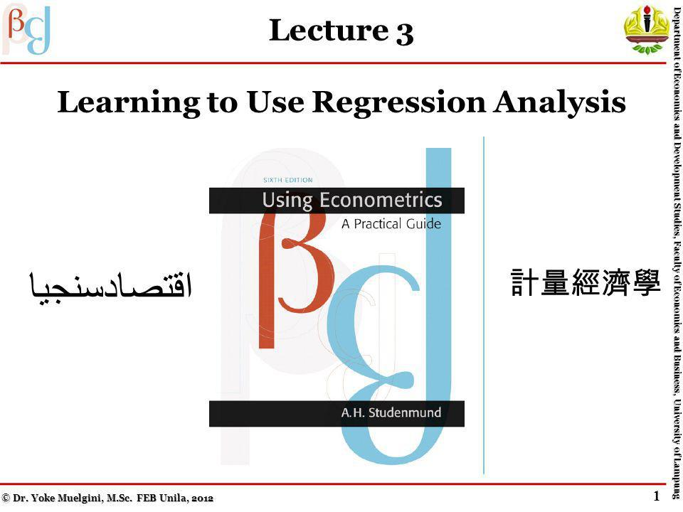 The End of Lecture 3 Practice Makes Perfect: Learning to Use Regression Analysis © Dr.