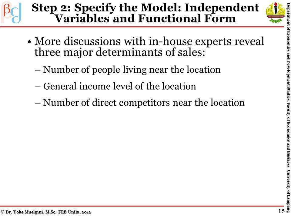 Step 1: Review the Literature and Develop the Theoretical Model Background reading about the restaurant industry Talking to various experts within the firm – All the chains restaurants are identical and located in suburban, retail, or residential environments – So, lack of variation in potential explanatory variables to help determine location – Number of customers most important for locational decision Dependent variable: number of customers (measured by the number of checks or bills) © Dr.