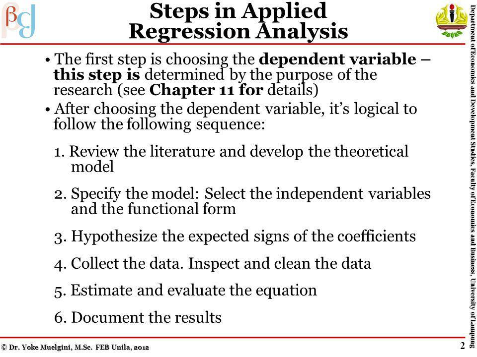 Step 6: Document the Results A standard format usually is used to present estimated regression results: (3.3) The number in parentheses under the estimated coefficient is the estimated standard error of the estimated coefficient, and the t-value is the one used to test the hypothesis that the true value of the coefficient is different from zero on (more this later!) © Dr.