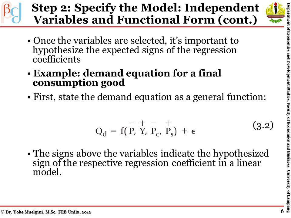 Step 2: Specify the Model: Independent Variables and Functional Form (cont.) A mistake in any of the three elements results in a specification error For example, only theoretically relevant explanatory variables should be included Even so, researchers frequently have to make choices –also denoted imposing their priors Example: when estimating a demand equation, theory informs us that prices of complements and substitutes of the good in question are important explanatory variables But which complementsand which substitutes.