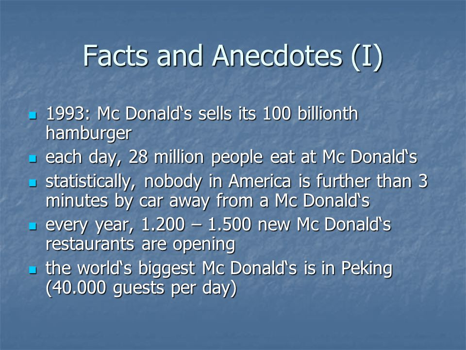 Facts and Anecdotes (I) 1993: Mc Donalds sells its 100 billionth hamburger 1993: Mc Donalds sells its 100 billionth hamburger each day, 28 million people eat at Mc Donalds each day, 28 million people eat at Mc Donalds statistically, nobody in America is further than 3 minutes by car away from a Mc Donalds statistically, nobody in America is further than 3 minutes by car away from a Mc Donalds every year, 1.200 – 1.500 new Mc Donalds restaurants are opening every year, 1.200 – 1.500 new Mc Donalds restaurants are opening the worlds biggest Mc Donalds is in Peking (40.000 guests per day) the worlds biggest Mc Donalds is in Peking (40.000 guests per day)