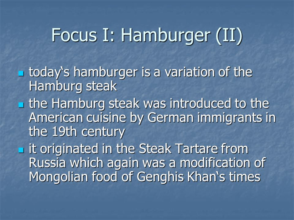 Focus I: Hamburger (II) todays hamburger is a variation of the Hamburg steak todays hamburger is a variation of the Hamburg steak the Hamburg steak was introduced to the American cuisine by German immigrants in the 19th century the Hamburg steak was introduced to the American cuisine by German immigrants in the 19th century it originated in the Steak Tartare from Russia which again was a modification of Mongolian food of Genghis Khans times it originated in the Steak Tartare from Russia which again was a modification of Mongolian food of Genghis Khans times