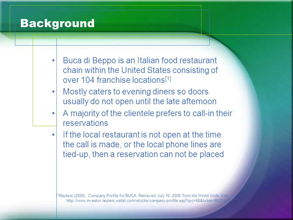 Background Buca di Beppo is an Italian food restaurant chain within the United States consisting of over 104 franchise locations [1] Mostly caters to evening diners so doors usually do not open until the late afternoon A majority of the clientele prefers to call-in their reservations If the local restaurant is not open at the time the call is made, or the local phone lines are tied-up, then a reservation can not be placed [1] Reuters (2006).