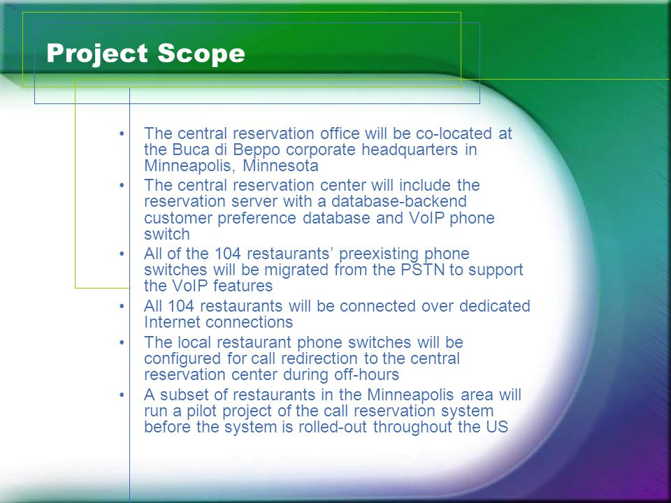 Project Scope The central reservation office will be co-located at the Buca di Beppo corporate headquarters in Minneapolis, Minnesota The central reservation center will include the reservation server with a database-backend customer preference database and VoIP phone switch All of the 104 restaurants preexisting phone switches will be migrated from the PSTN to support the VoIP features All 104 restaurants will be connected over dedicated Internet connections The local restaurant phone switches will be configured for call redirection to the central reservation center during off-hours A subset of restaurants in the Minneapolis area will run a pilot project of the call reservation system before the system is rolled-out throughout the US