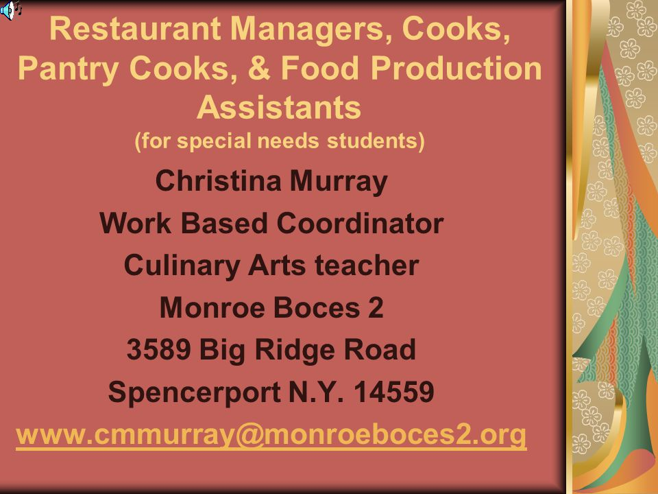 Restaurant Managers, Cooks, Pantry Cooks, & Food Production Assistants (for special needs students) Christina Murray Work Based Coordinator Culinary Arts teacher Monroe Boces 2 3589 Big Ridge Road Spencerport N.Y.