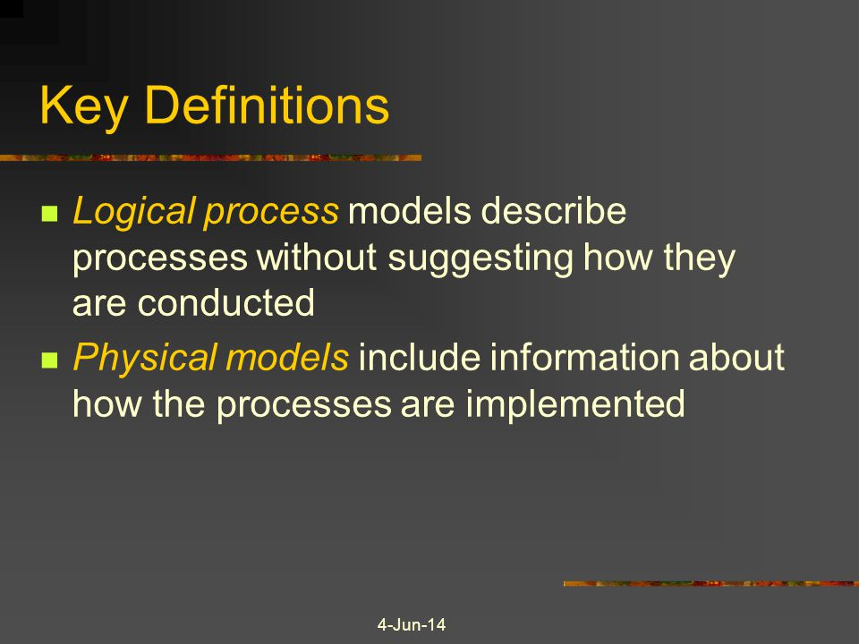4-Jun-14 Key Definitions Logical process models describe processes without suggesting how they are conducted Physical models include information about