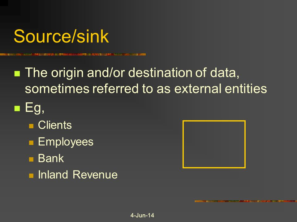 4-Jun-14 Source/sink The origin and/or destination of data, sometimes referred to as external entities Eg, Clients Employees Bank Inland Revenue