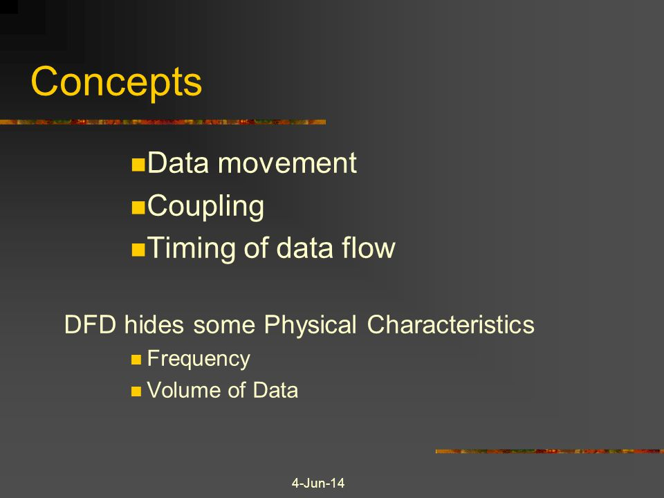 4-Jun-14 Concepts Data movement Coupling Timing of data flow DFD hides some Physical Characteristics Frequency Volume of Data