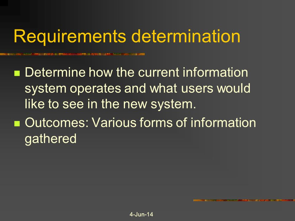 Requirements determination Determine how the current information system operates and what users would like to see in the new system. Outcomes: Various