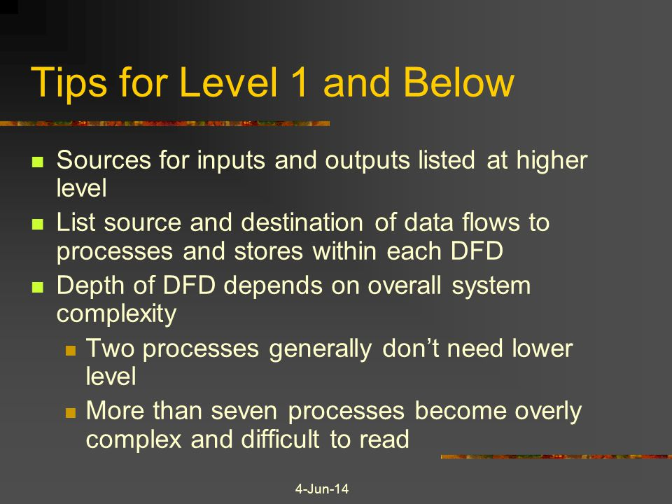 4-Jun-14 Tips for Level 1 and Below Sources for inputs and outputs listed at higher level List source and destination of data flows to processes and stores within each DFD Depth of DFD depends on overall system complexity Two processes generally dont need lower level More than seven processes become overly complex and difficult to read