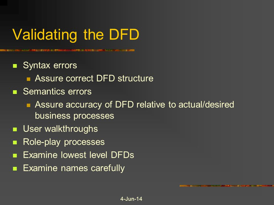4-Jun-14 Validating the DFD Syntax errors Assure correct DFD structure Semantics errors Assure accuracy of DFD relative to actual/desired business pro