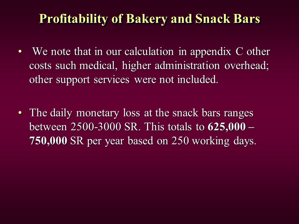 Profitability of Bakery and Snack Bars We note that in our calculation in appendix C other costs such medical, higher administration overhead; other support services were not included.