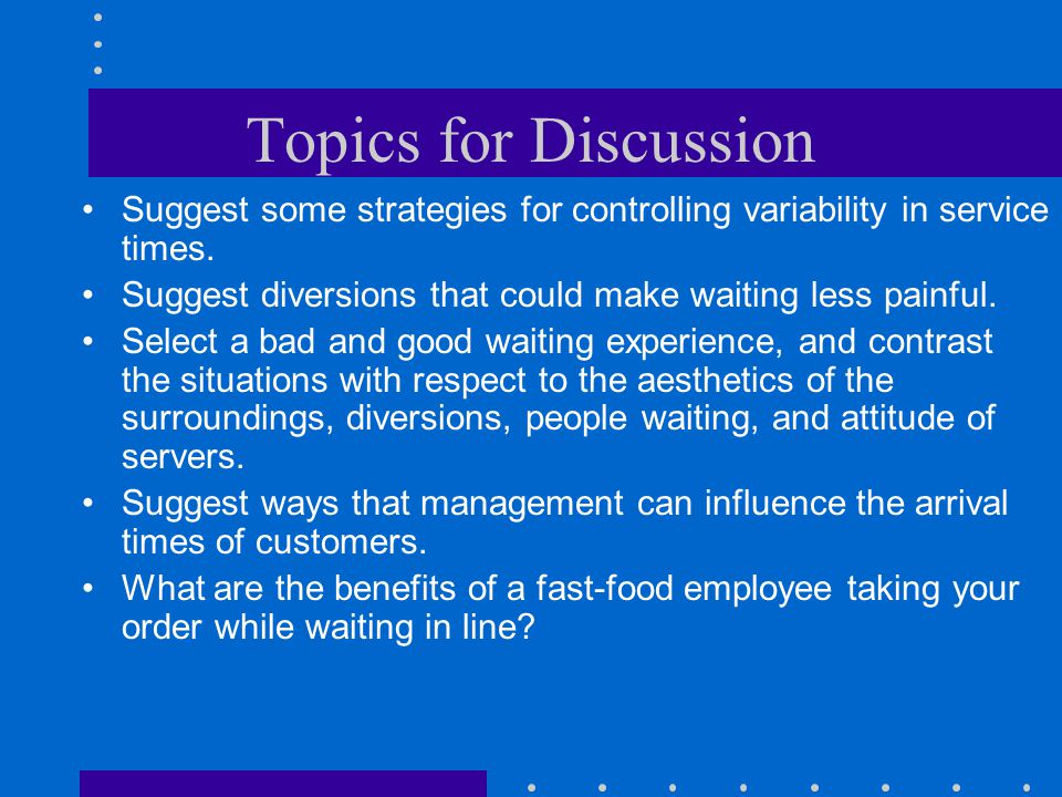 Topics for Discussion Suggest some strategies for controlling variability in service times. Suggest diversions that could make waiting less painful. S