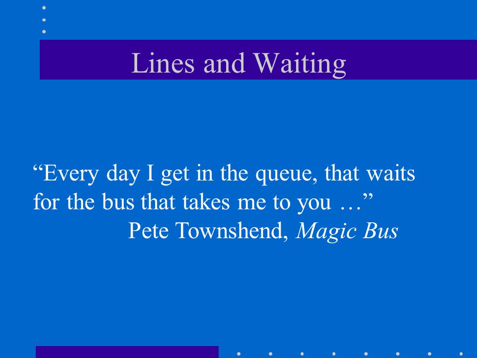 Lines and Waiting Every day I get in the queue, that waits for the bus that takes me to you … Pete Townshend, Magic Bus