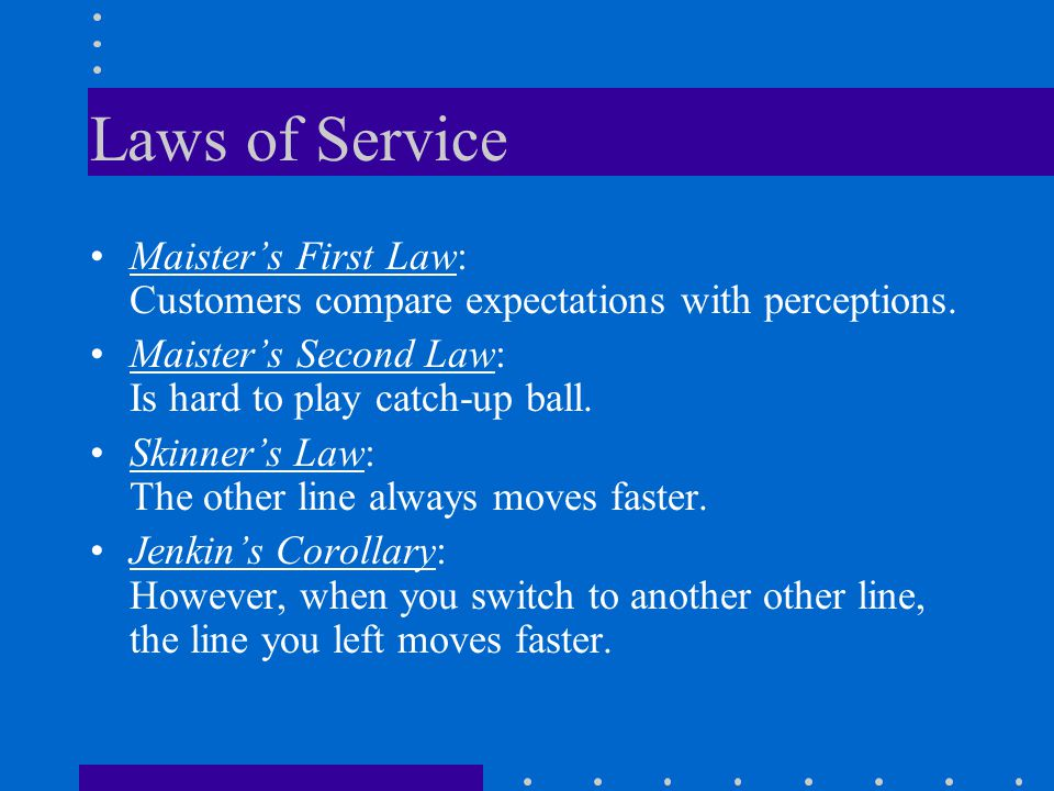 Laws of Service Maisters First Law: Customers compare expectations with perceptions. Maisters Second Law: Is hard to play catch-up ball. Skinners Law: