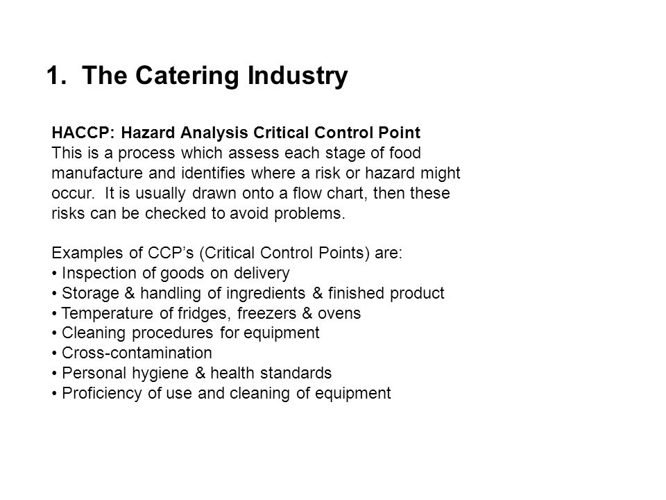 1. The Catering Industry HACCP: Hazard Analysis Critical Control Point This is a process which assess each stage of food manufacture and identifies wh