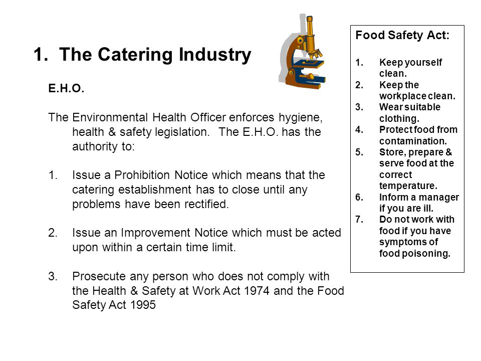 1. The Catering Industry E.H.O. The Environmental Health Officer enforces hygiene, health & safety legislation. The E.H.O. has the authority to: 1.Iss