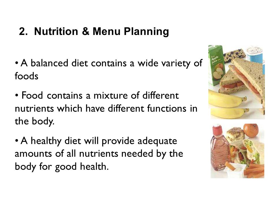 2. Nutrition & Menu Planning A balanced diet contains a wide variety of foods Food contains a mixture of different nutrients which have different func