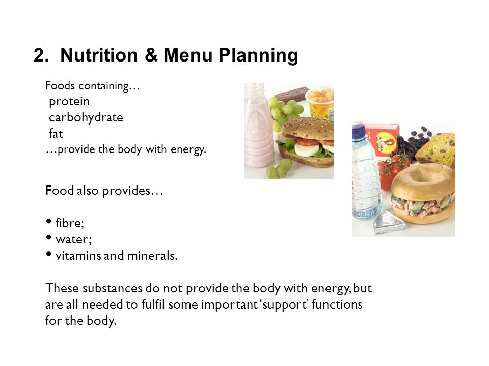2. Nutrition & Menu Planning Foods containing… protein carbohydrate fat …provide the body with energy. Food also provides… fibre; water; vitamins and