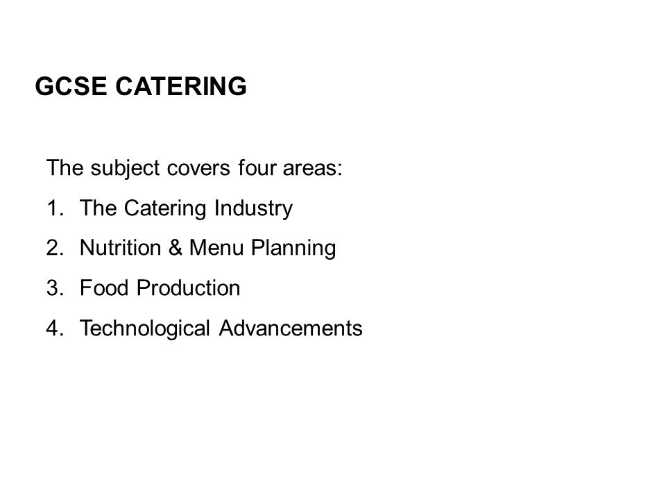 The subject covers four areas: 1.The Catering Industry 2.Nutrition & Menu Planning 3.Food Production 4.Technological Advancements GCSE CATERING